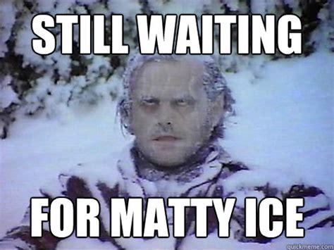 Still Waiting Meme - still waiting for matty ice still waiting quickmeme