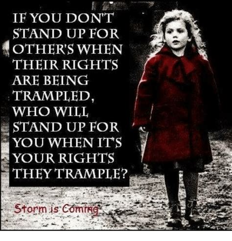 cant stand up for if you don t stand up for others when their rights are being trled who will stand up for you