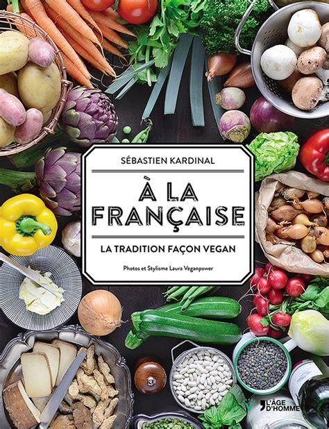 livre de cuisine fran軋ise cuisine vegan a la fran 231 aise la tradition fa 231 on vegan
