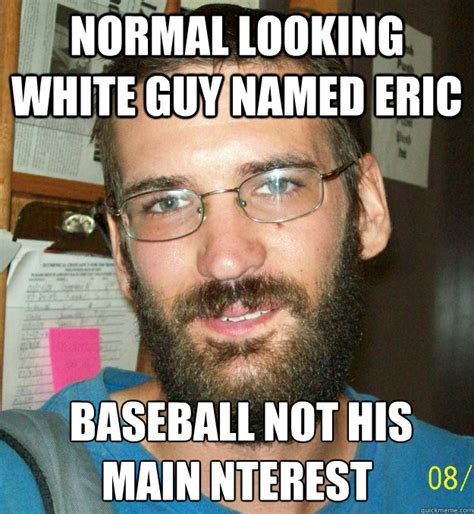Normal Meme - normal looking white guy named eric baseball not his main