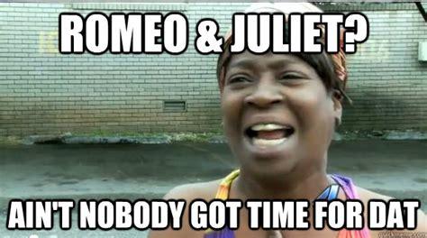 Ain T Nobody Got Time For Dat Meme - romeo juliet ain t nobody got time for dat aint no