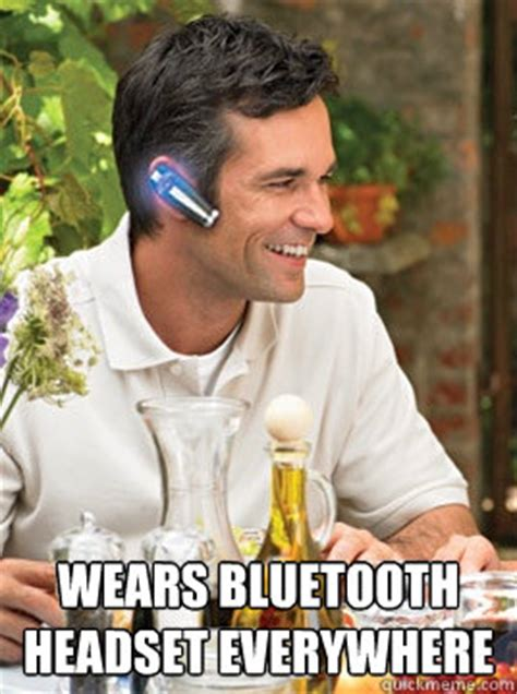 Bluetooth Meme - wears bluetooth headset everywhere device douche quickmeme