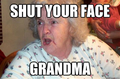 Grandmother Meme - shut your face grandma angry grandma quickmeme