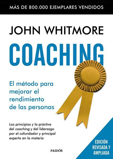descargar libro e coaching el metodo para mejorar el rendimiento de las personas los principios y la practica del coaching y del liderazgo por el confundador y principal experto en la materia en l resumen del libro coaching de john whitmore