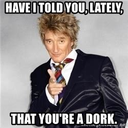 Dork Meme - have i told you lately that i love you rodstewart