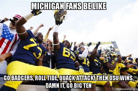 Michigan Fan Meme - michigan fans be like go badgers roll tide quack attack
