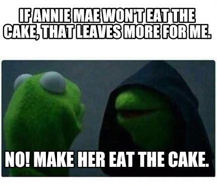 No Cake Meme - meme creator if annie mae won t eat the cake that