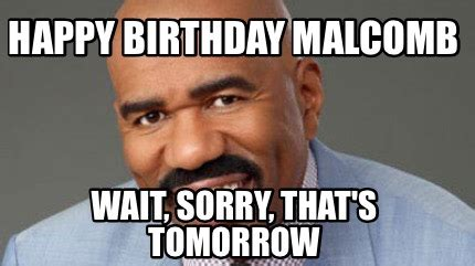 Birthday Tomorrow Meme - meme creator happy birthday malcomb wait sorry that s