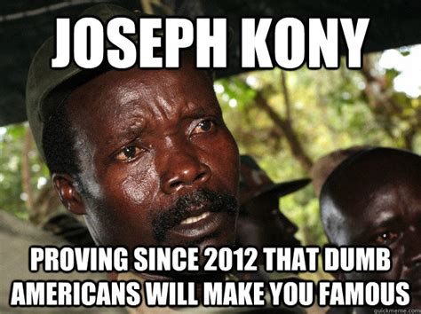 Joseph Kony Meme - joseph kony proving since 2012 that dumb americans will