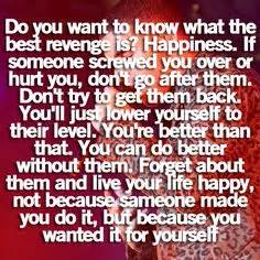 Do you want to know what the best revenge is happiness if someone
