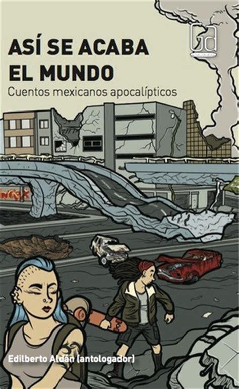 libro as va el mundo as 237 se acaba el mundo cuentos mexicanos apocal 237 pticos by edilberto ald 225 n reviews discussion