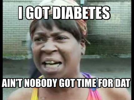 Ain T Nobody Got Time For Dat Meme - meme creator i got diabetes ain t nobody got time for