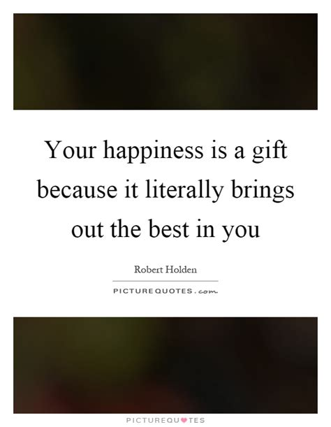 A Who Brings Out Your Best by Your Happiness Is A Gift Because It Literally Brings Out