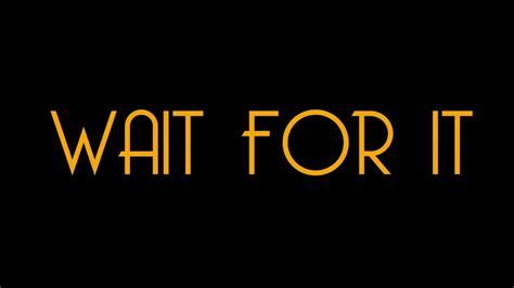 Wait For It wait for it