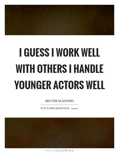 i guess i work well with others i handle younger actors