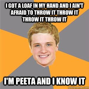 Peeta Meme - i got a loaf in my hand and i ain t afraid to throw it