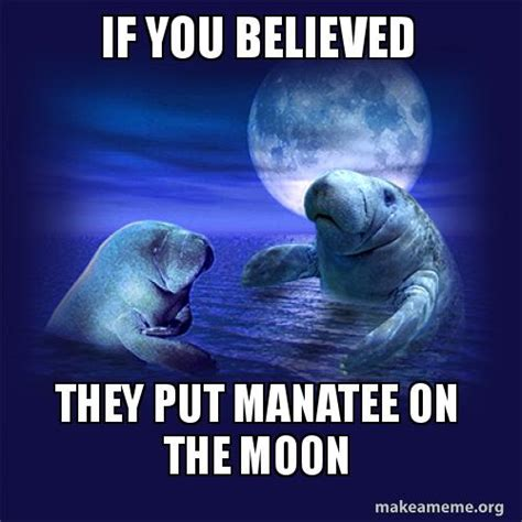 Make A Meme Org - if you believed they put manatee on the moon make a meme