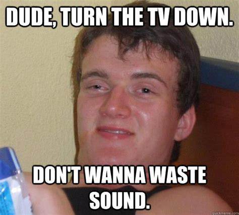 Crazy Ass Memes - dude turn the tv down don t wanna waste sound 10 guy