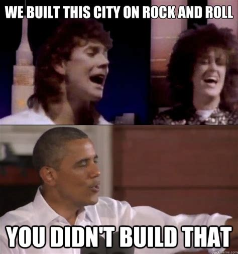 You Didn T Build That Meme - we built this city on rock and roll you didn t build that