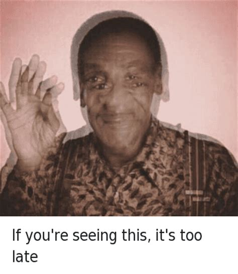 Bill Cosby Meme - if you re seeing this it s too late if you re seeing this