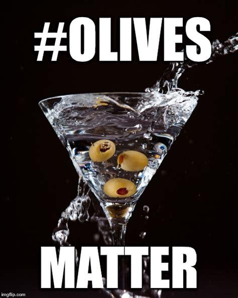 martini meme olives matter imgflip