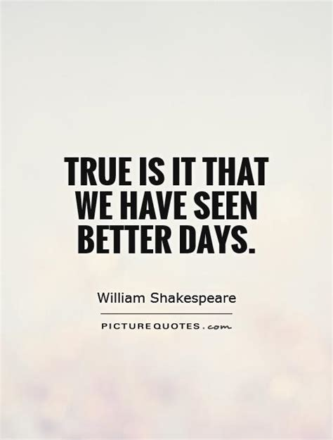 Has Seen Better Days by True Is It That We Seen Better Days Picture Quotes