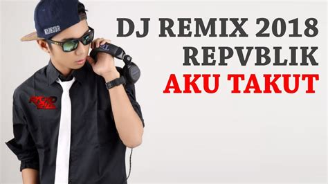 download mp3 dj aku takut dj aku takut repvblik quot remix enak quot single breakbeat 2018