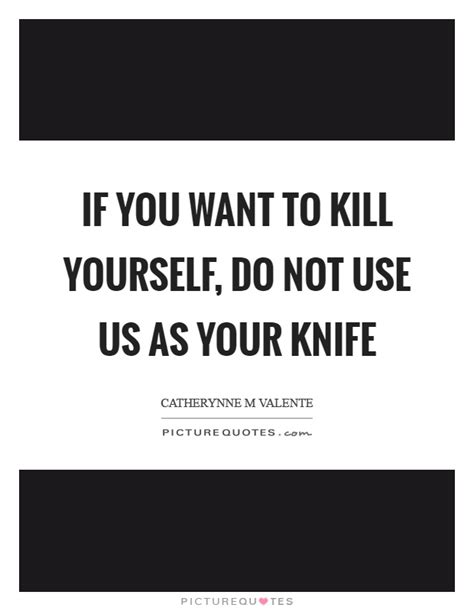 If You Why if you want to kill yourself do not use us as your knife