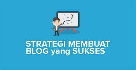 membuat blog yang banyak dikunjungi cara membuat blog yang sukses semua strategi yang perlu