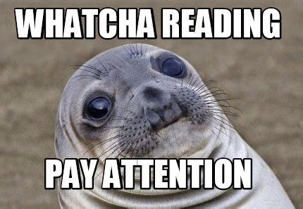 Pay Attention To Me Meme - meme creator whatcha reading pay attention meme
