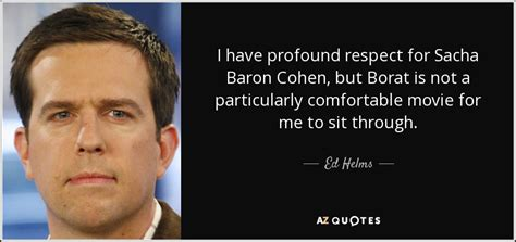 best borat quotes ed helms quote i profound respect for sacha baron