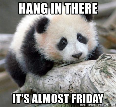 Almost Friday Meme - hang in there it s almost friday sad panda meme generator