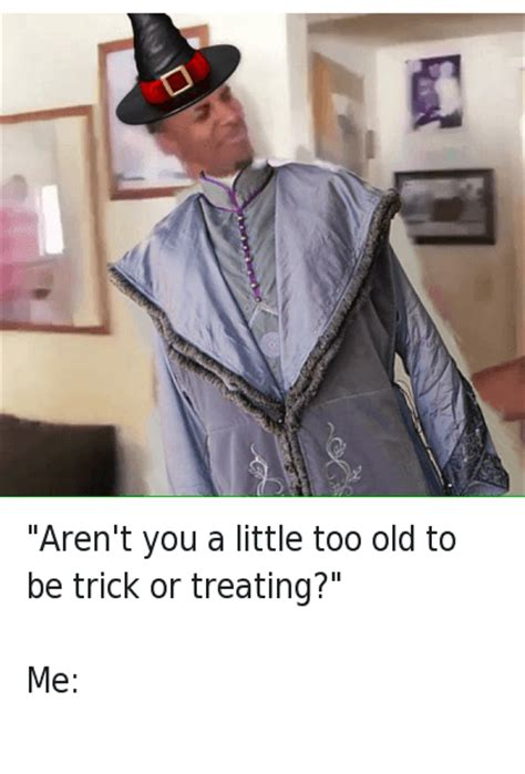 Trick Or Treat Meme - aren t you a little too old to be trick or treating me