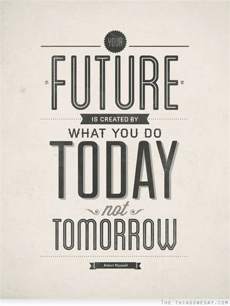 your future is created by what you do today not tomorrow