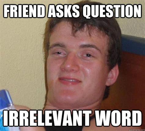 Irrelevant Meme - friend asks question irrelevant word 10 guy quickmeme