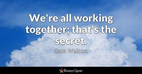 We're all working together; that's the secret.   Sam