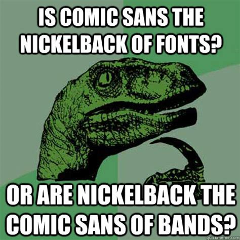 Comic Sans Meme - is comic sans the nickelback of fonts or are nickelback
