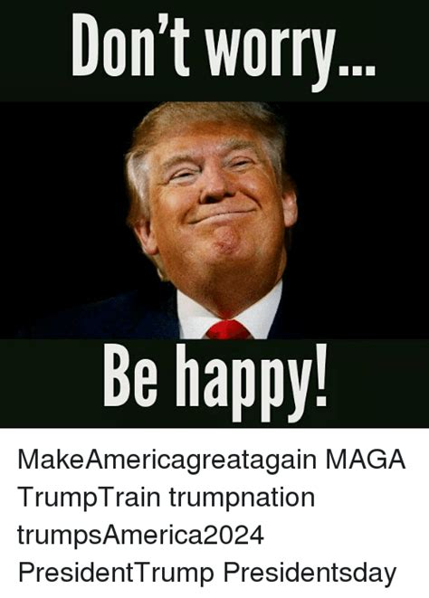 Be Happy Memes - don t worry be happy makeamericagreatagain maga
