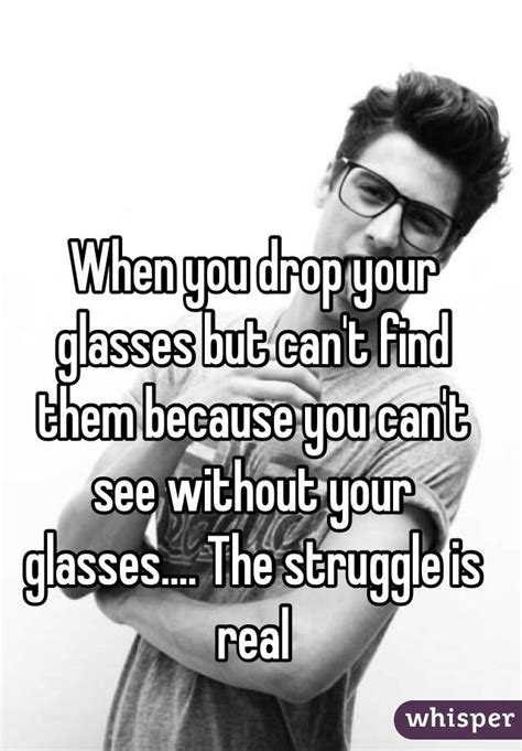 Can See When You Search Them On When You Drop Your Glasses But Can T Find Them Because You Can T See Without Your