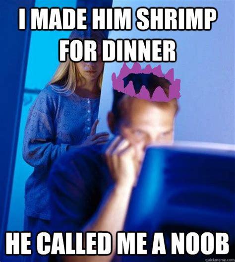 Internet Noob Meme - i made him shrimp for dinner he called me a noob
