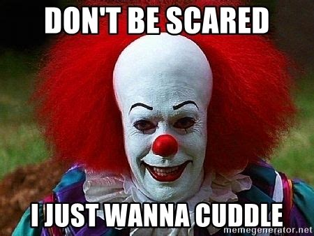 Creepy Clown Meme - don t be scared i just wanna cuddle pennywise the clown