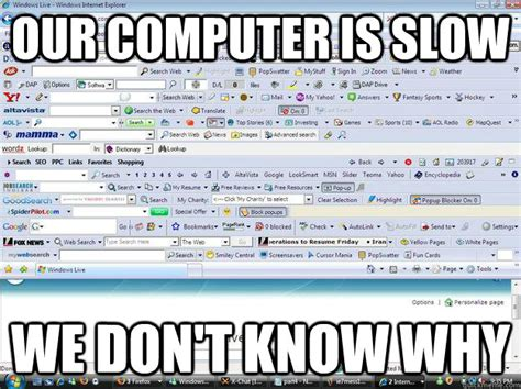 Computer Problems Meme - our computer is slow we don t know why parents computer
