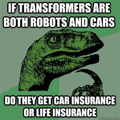 Car Insurance Meme - if transformers are both robots and cars do they get car