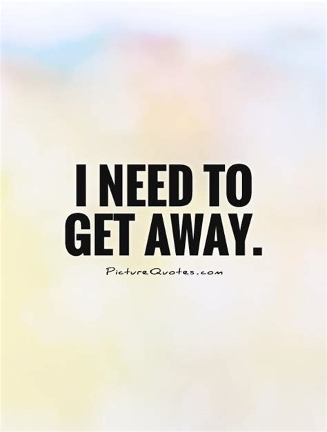get away i need to get away picture quotes