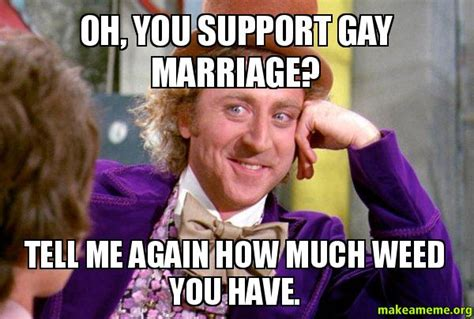 Gay Marriage Meme - oh you support gay marriage tell me again how much weed