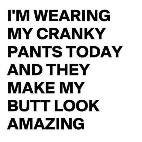 Cranky Meme - i m wearing my cranky pants today they make my butt look