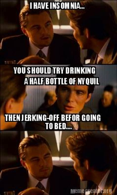 Nyquil Meme - meme creator i have insomnia you should try drinking