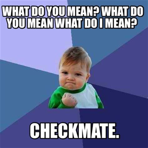 Checkmate Meme - meme creator what do you mean what do you mean what do