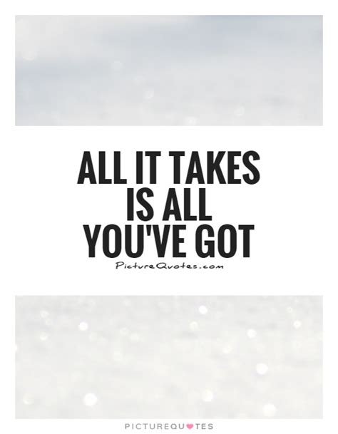 All It Takes all it takes is all you ve got picture quotes