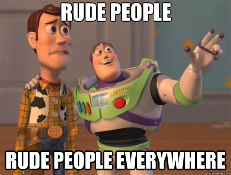 Rude Meme - rude people rude people everywhere toy story quickmeme